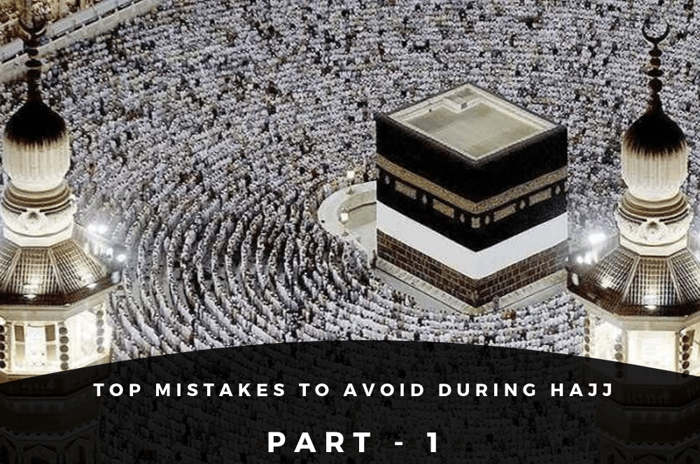 Top mistakes to avoid during hajj part - 1