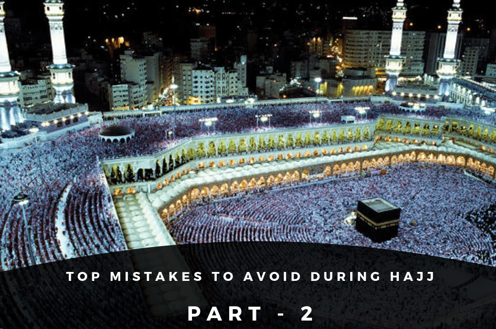 Top mistakes to avoid during hajj part - 2